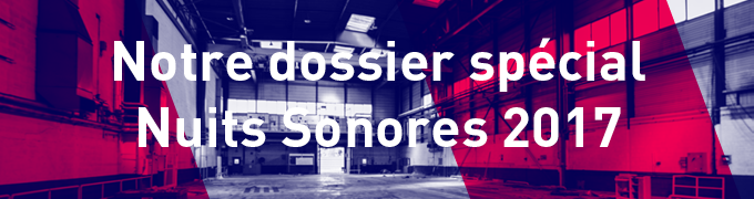 Notre dossier Nuits Sonores 2017